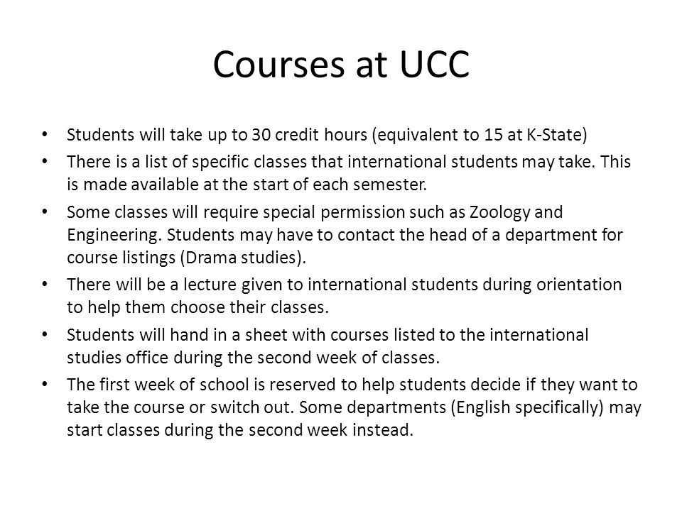 Courses at UCC Students will take up to 30 credit hours (equivalent to 15 at K-State) There is a list of specific classes that international students may take.
