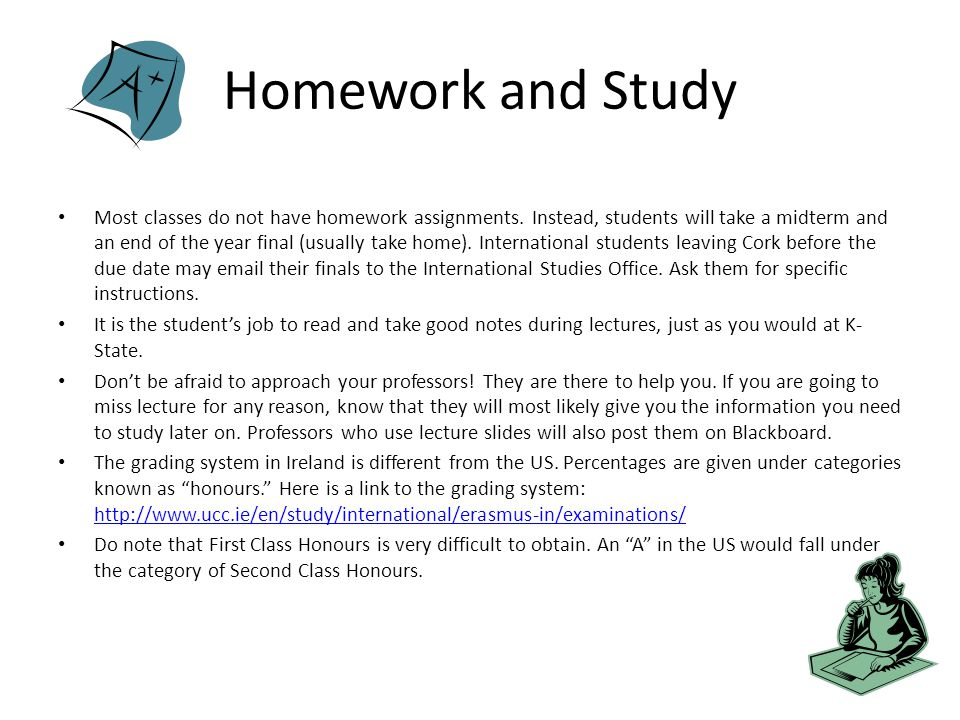 Homework and Study Most classes do not have homework assignments.