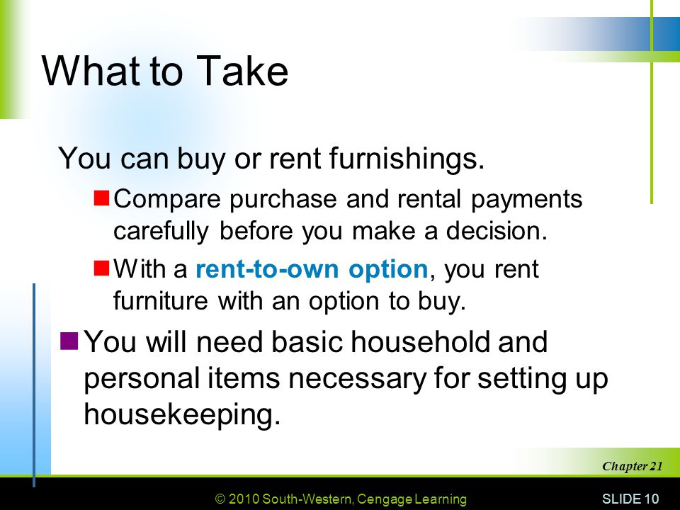 © 2010 South-Western, Cengage Learning SLIDE 10 Chapter 21 What to Take You can buy or rent furnishings.