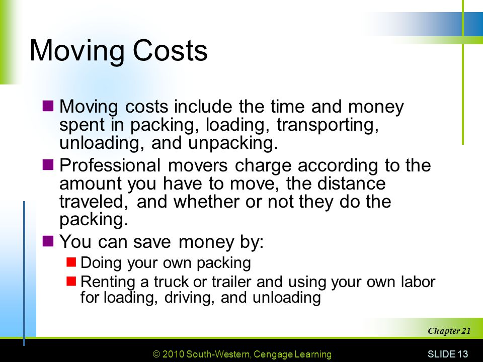 © 2010 South-Western, Cengage Learning SLIDE 13 Chapter 21 Moving Costs Moving costs include the time and money spent in packing, loading, transporting, unloading, and unpacking.