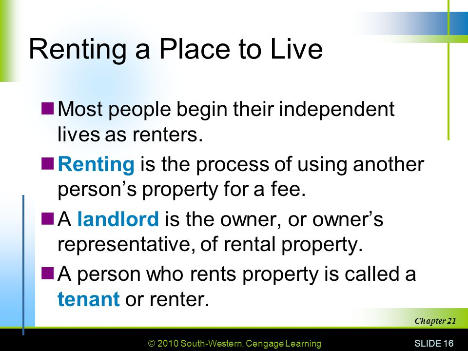 © 2010 South-Western, Cengage Learning SLIDE 16 Chapter 21 Renting a Place to Live Most people begin their independent lives as renters.