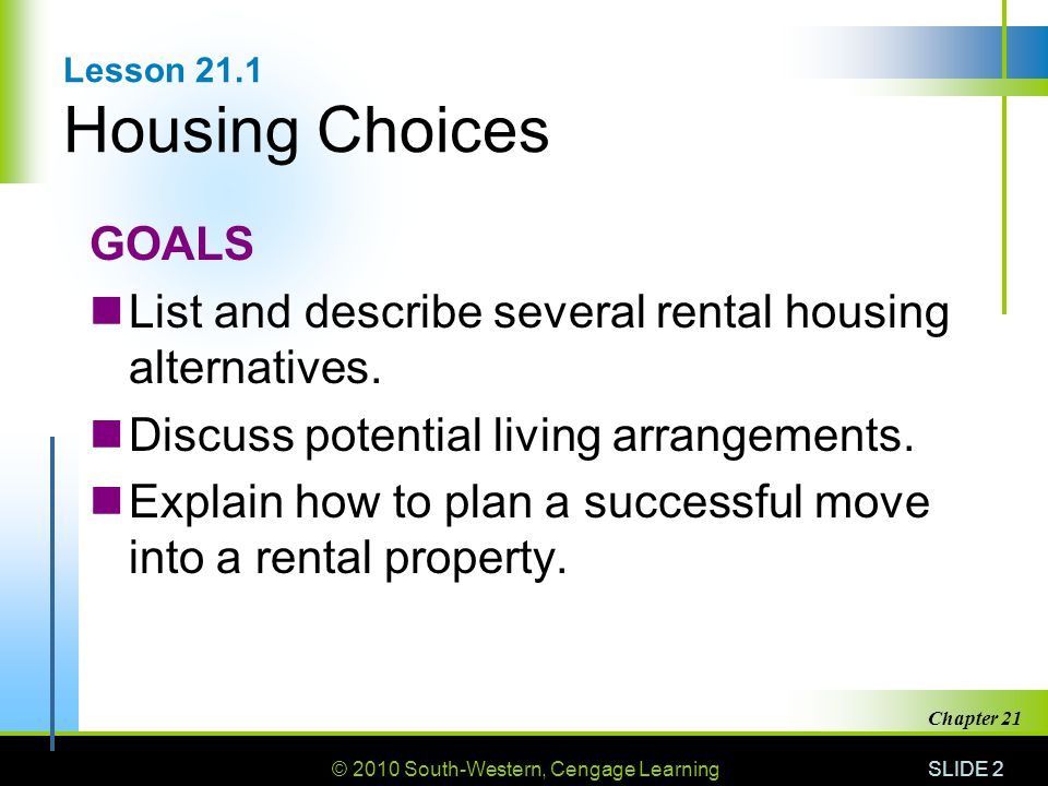 © 2010 South-Western, Cengage Learning SLIDE 2 Chapter 21 Lesson 21.1 Housing Choices GOALS List and describe several rental housing alternatives. Dis