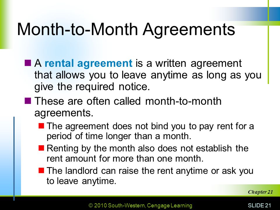 © 2010 South-Western, Cengage Learning SLIDE 21 Chapter 21 Month-to-Month Agreements A rental agreement is a written agreement that allows you to leave anytime as long as you give the required notice.