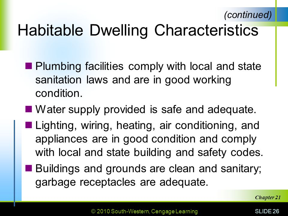 © 2010 South-Western, Cengage Learning SLIDE 26 Chapter 21 Habitable Dwelling Characteristics Plumbing facilities comply with local and state sanitation laws and are in good working condition.