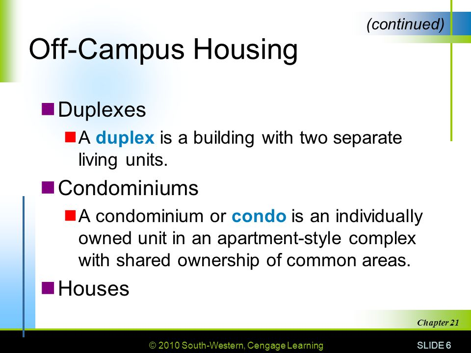 © 2010 South-Western, Cengage Learning SLIDE 6 Chapter 21 Off-Campus Housing Duplexes A duplex is a building with two separate living units.