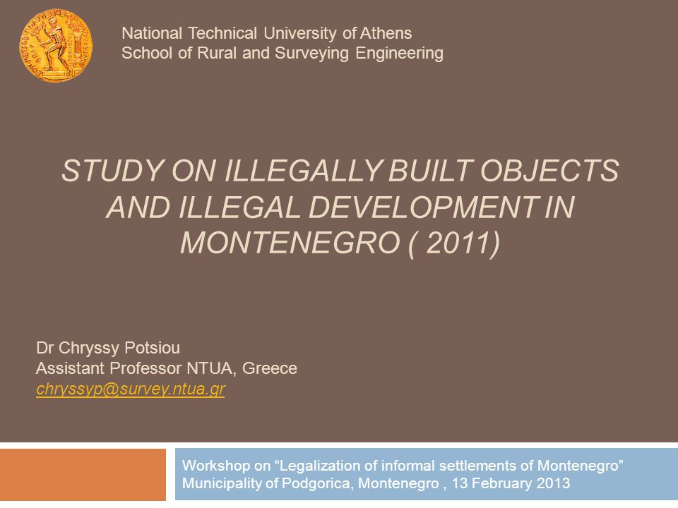 STUDY ON ILLEGALLY BUILT OBJECTS AND ILLEGAL DEVELOPMENT IN MONTENEGRO ( 2011) Workshop on Legalization of informal settlements of Montenegro Municipality of Podgorica, Montenegro, 13 February 2013 National Technical University of Athens School of Rural and Surveying Engineering Dr Chryssy Potsiou Assistant Professor NTUA, Greece chryssyp@survey.ntua.gr