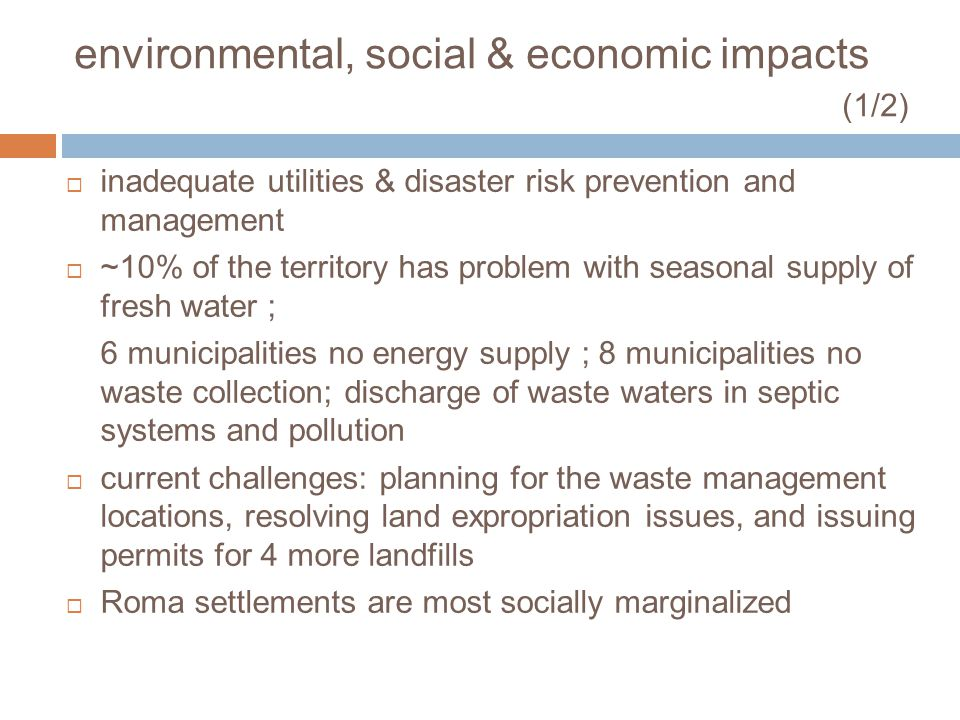 environmental, social & economic impacts (1/2) inadequate utilities & disaster risk prevention and management ~10% of the territory has problem with seasonal supply of fresh water ; 6 municipalities no energy supply ; 8 municipalities no waste collection; discharge of waste waters in septic systems and pollution current challenges: planning for the waste management locations, resolving land expropriation issues, and issuing permits for 4 more landfills Roma settlements are most socially marginalized