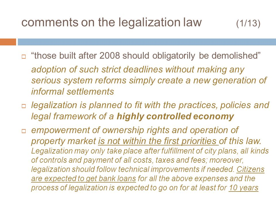 comments on the legalization law (1/13) those built after 2008 should obligatorily be demolished adoption of such strict deadlines without making any serious system reforms simply create a new generation of informal settlements legalization is planned to fit with the practices, policies and legal framework of a highly controlled economy empowerment of ownership rights and operation of property market is not within the first priorities of this law.