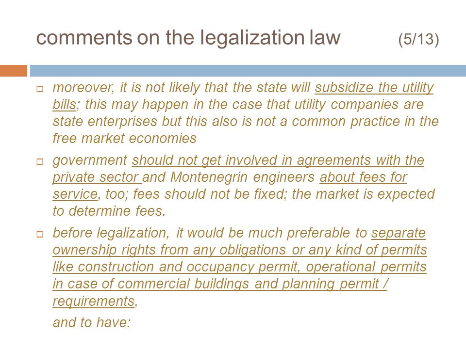comments on the legalization law (5/13) moreover, it is not likely that the state will subsidize the utility bills; this may happen in the case that utility companies are state enterprises but this also is not a common practice in the free market economies government should not get involved in agreements with the private sector and Montenegrin engineers about fees for service, too; fees should not be fixed; the market is expected to determine fees.
