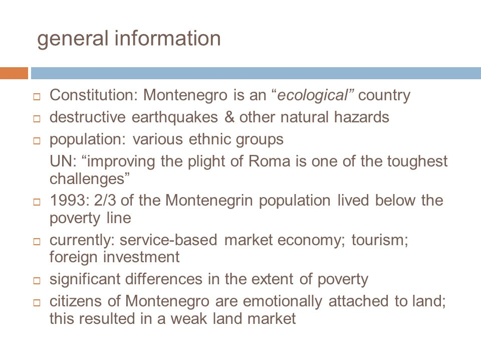 general information Constitution: Montenegro is an ecological country destructive earthquakes & other natural hazards population: various ethnic groups UN: improving the plight of Roma is one of the toughest challenges 1993: 2/3 of the Montenegrin population lived below the poverty line currently: service-based market economy; tourism; foreign investment significant differences in the extent of poverty citizens of Montenegro are emotionally attached to land; this resulted in a weak land market