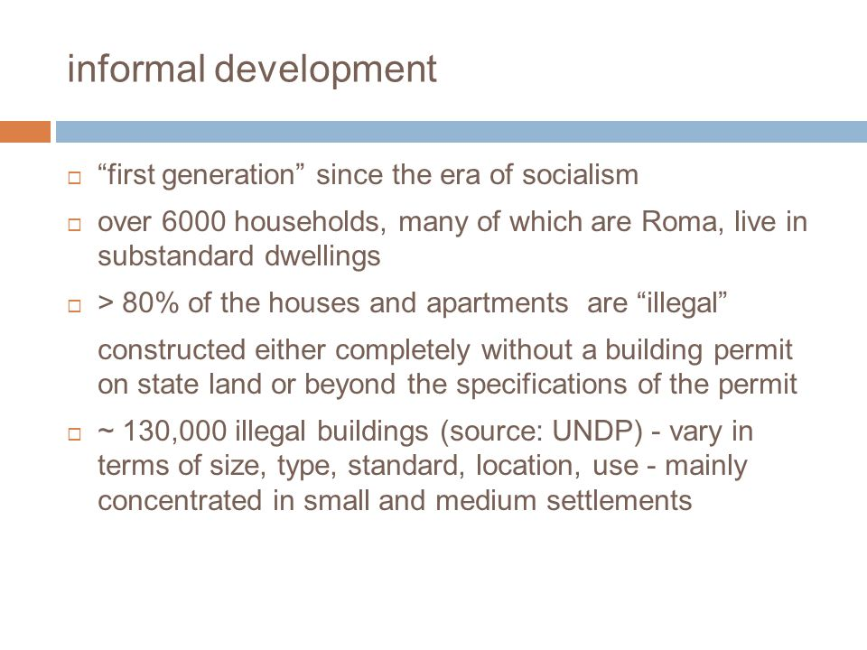 informal development first generation since the era of socialism over 6000 households, many of which are Roma, live in substandard dwellings > 80% of the houses and apartments are illegal constructed either completely without a building permit on state land or beyond the specifications of the permit ~ 130,000 illegal buildings (source: UNDP) - vary in terms of size, type, standard, location, use - mainly concentrated in small and medium settlements