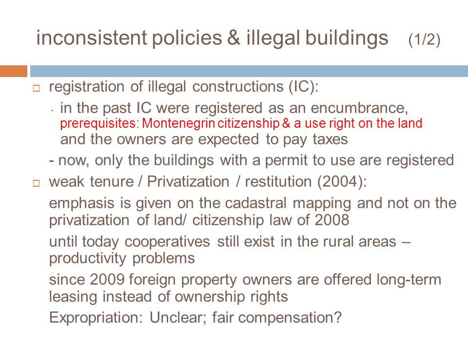 inconsistent policies & illegal buildings (1/2) registration of illegal constructions (IC): - in the past IC were registered as an encumbrance, prerequisites: Montenegrin citizenship & a use right on the land and the owners are expected to pay taxes - now, only the buildings with a permit to use are registered weak tenure / Privatization / restitution (2004): emphasis is given on the cadastral mapping and not on the privatization of land/ citizenship law of 2008 until today cooperatives still exist in the rural areas – productivity problems since 2009 foreign property owners are offered long-term leasing instead of ownership rights Expropriation: Unclear; fair compensation?