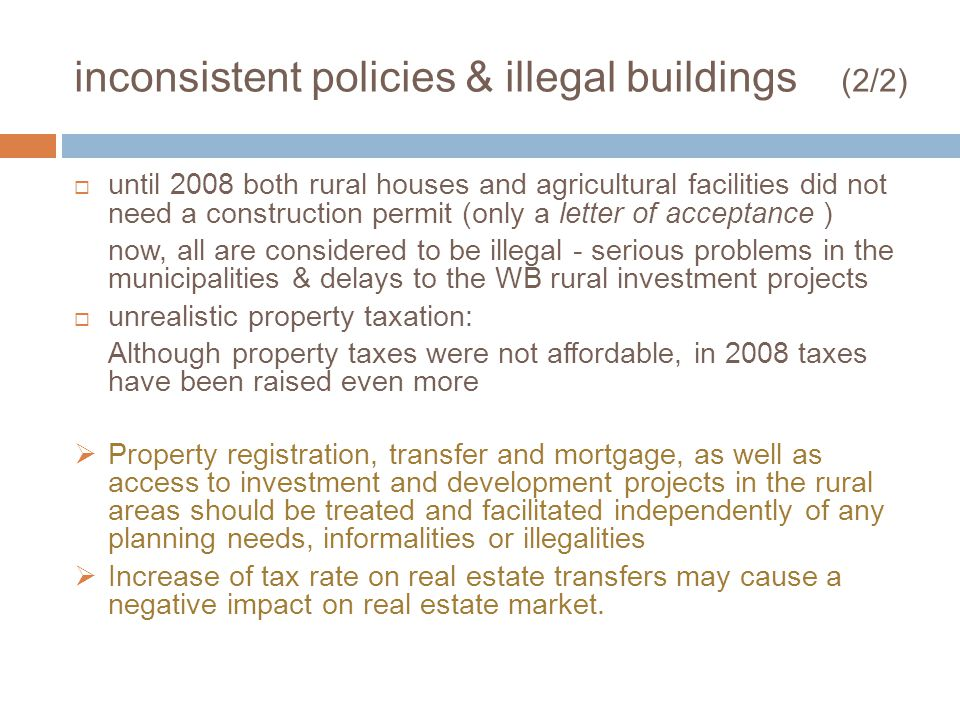 inconsistent policies & illegal buildings (2/2) until 2008 both rural houses and agricultural facilities did not need a construction permit (only a letter of acceptance ) now, all are considered to be illegal - serious problems in the municipalities & delays to the WB rural investment projects unrealistic property taxation: Although property taxes were not affordable, in 2008 taxes have been raised even more Property registration, transfer and mortgage, as well as access to investment and development projects in the rural areas should be treated and facilitated independently of any planning needs, informalities or illegalities Increase of tax rate on real estate transfers may cause a negative impact on real estate market.