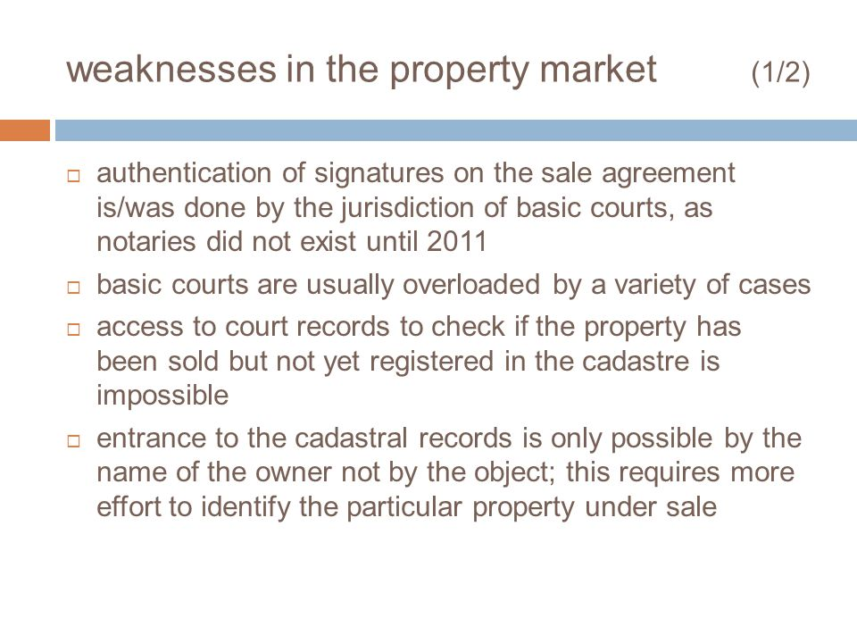 weaknesses in the property market (1/2) authentication of signatures on the sale agreement is/was done by the jurisdiction of basic courts, as notaries did not exist until 2011 basic courts are usually overloaded by a variety of cases access to court records to check if the property has been sold but not yet registered in the cadastre is impossible entrance to the cadastral records is only possible by the name of the owner not by the object; this requires more effort to identify the particular property under sale
