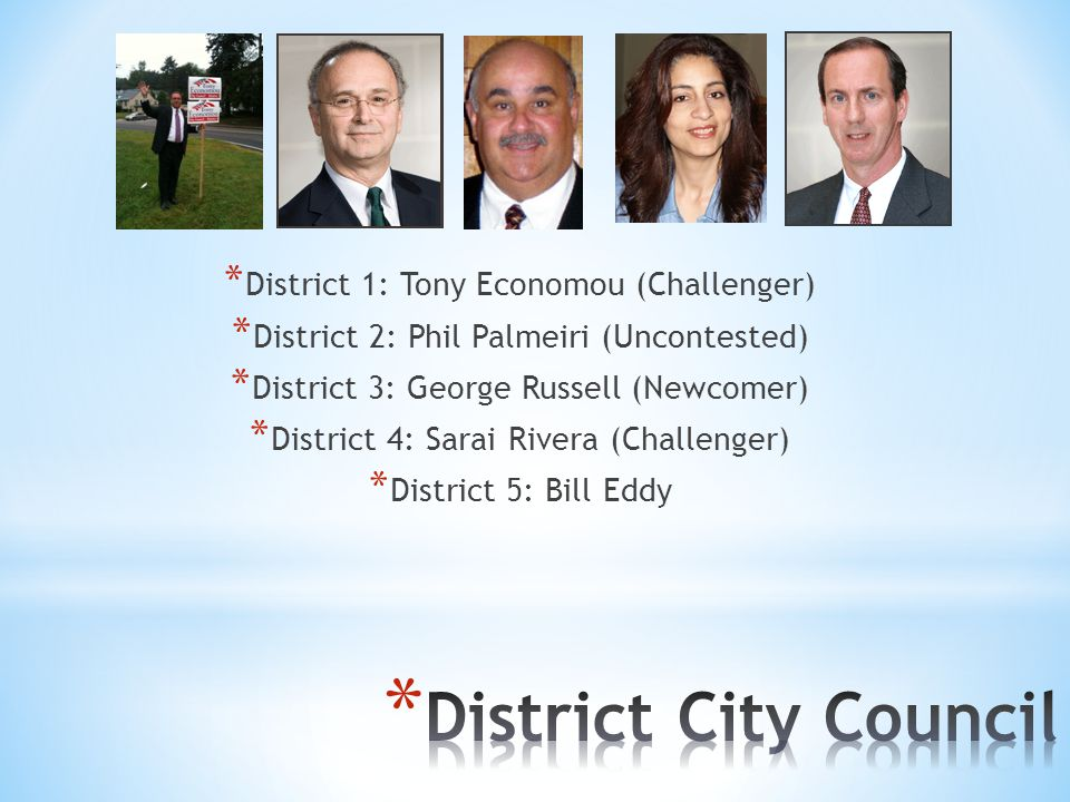 * District 1: Tony Economou (Challenger) * District 2: Phil Palmeiri (Uncontested) * District 3: George Russell (Newcomer) * District 4: Sarai Rivera (Challenger) * District 5: Bill Eddy
