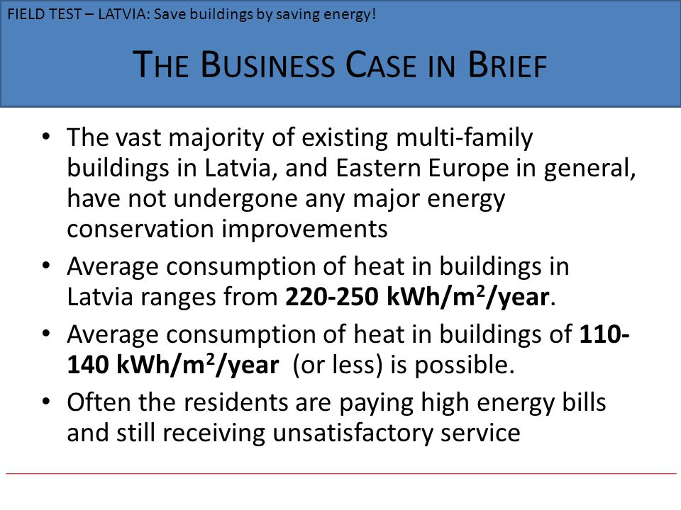 T HE B USINESS C ASE IN B RIEF The vast majority of existing multi-family buildings in Latvia, and Eastern Europe in general, have not undergone any major energy conservation improvements Average consumption of heat in buildings in Latvia ranges from 220-250 kWh/m 2 /year.