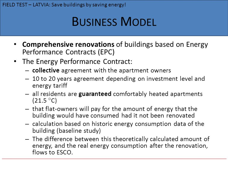B USINESS M ODEL Comprehensive renovations of buildings based on Energy Performance Contracts (EPC) The Energy Performance Contract: – collective agreement with the apartment owners – 10 to 20 years agreement depending on investment level and energy tariff – all residents are guaranteed comfortably heated apartments (21.5 C) – that flat-owners will pay for the amount of energy that the building would have consumed had it not been renovated – calculation based on historic energy consumption data of the building (baseline study) – The difference between this theoretically calculated amount of energy, and the real energy consumption after the renovation, flows to ESCO.