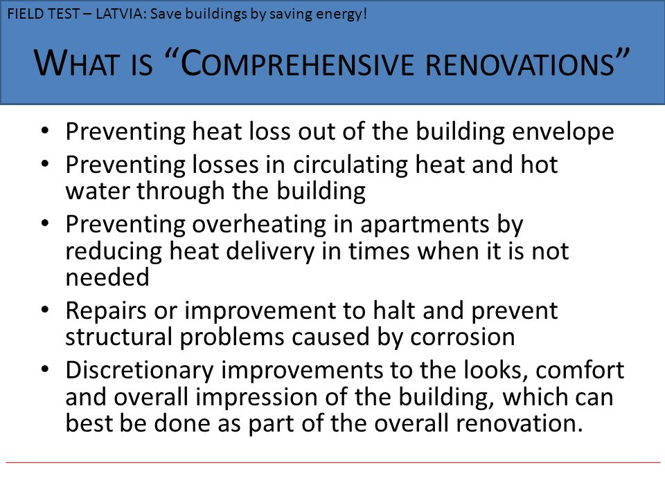 W HAT IS C OMPREHENSIVE RENOVATIONS Preventing heat loss out of the building envelope Preventing losses in circulating heat and hot water through the building Preventing overheating in apartments by reducing heat delivery in times when it is not needed Repairs or improvement to halt and prevent structural problems caused by corrosion Discretionary improvements to the looks, comfort and overall impression of the building, which can best be done as part of the overall renovation.