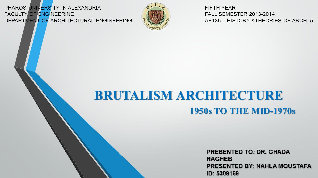 BRUTALISM ARCHITECTURE PHAROS UNIVERSITY IN ALEXANDRIA FACULTY OF ENGINEERING DEPARTMENT OF ARCHITECTURAL ENGINEERING FIFTH YEAR FALL SEMESTER 2013-20