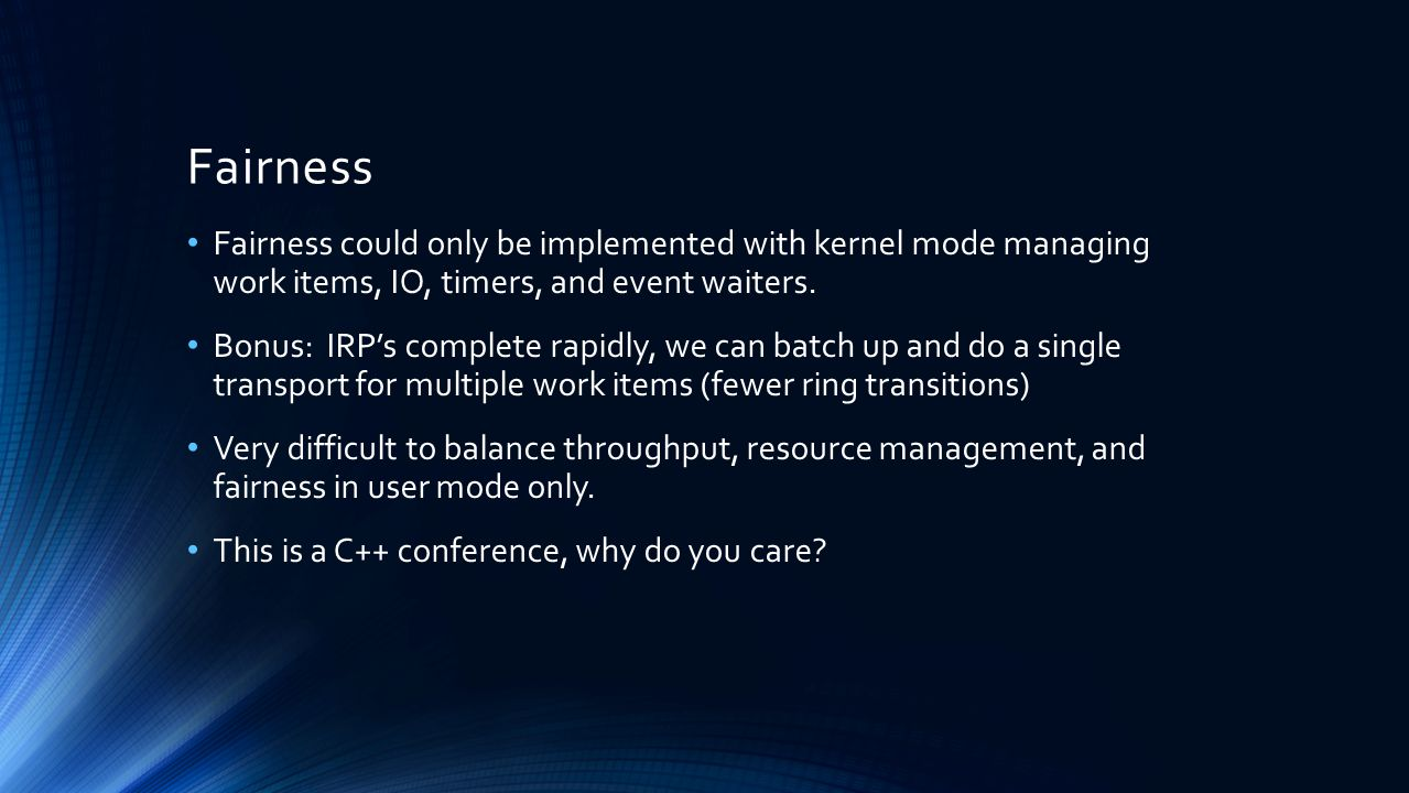 Fairness Fairness could only be implemented with kernel mode managing work items, IO, timers, and event waiters.