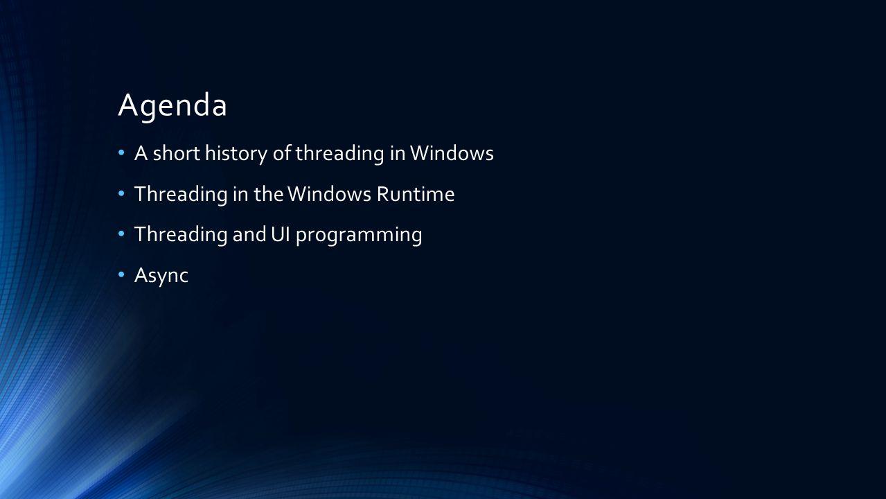 Agenda A short history of threading in Windows Threading in the Windows Runtime Threading and UI programming Async