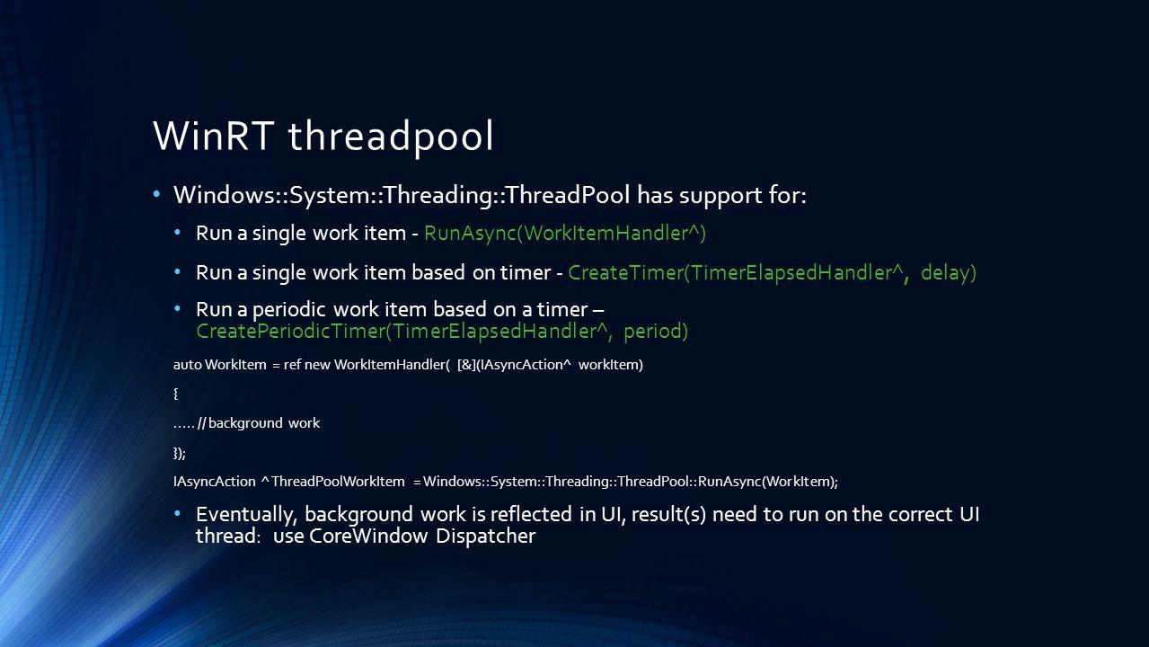 WinRT threadpool Windows::System::Threading::ThreadPool has support for: Run a single work item - RunAsync(WorkItemHandler^) Run a single work item ba