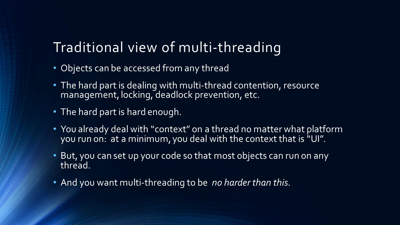 Traditional view of multi-threading Objects can be accessed from any thread The hard part is dealing with multi-thread contention, resource management, locking, deadlock prevention, etc.