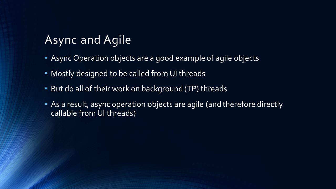 Async and Agile Async Operation objects are a good example of agile objects Mostly designed to be called from UI threads But do all of their work on background (TP) threads As a result, async operation objects are agile (and therefore directly callable from UI threads)
