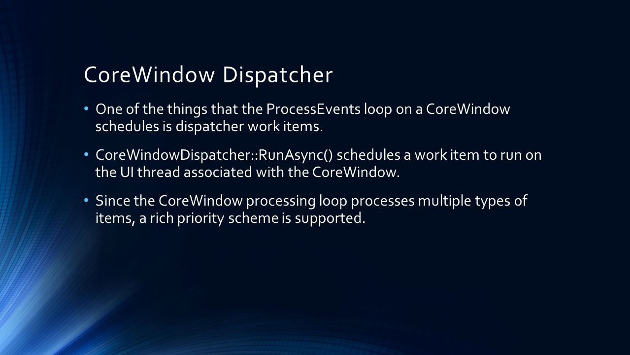 CoreWindow Dispatcher One of the things that the ProcessEvents loop on a CoreWindow schedules is dispatcher work items.