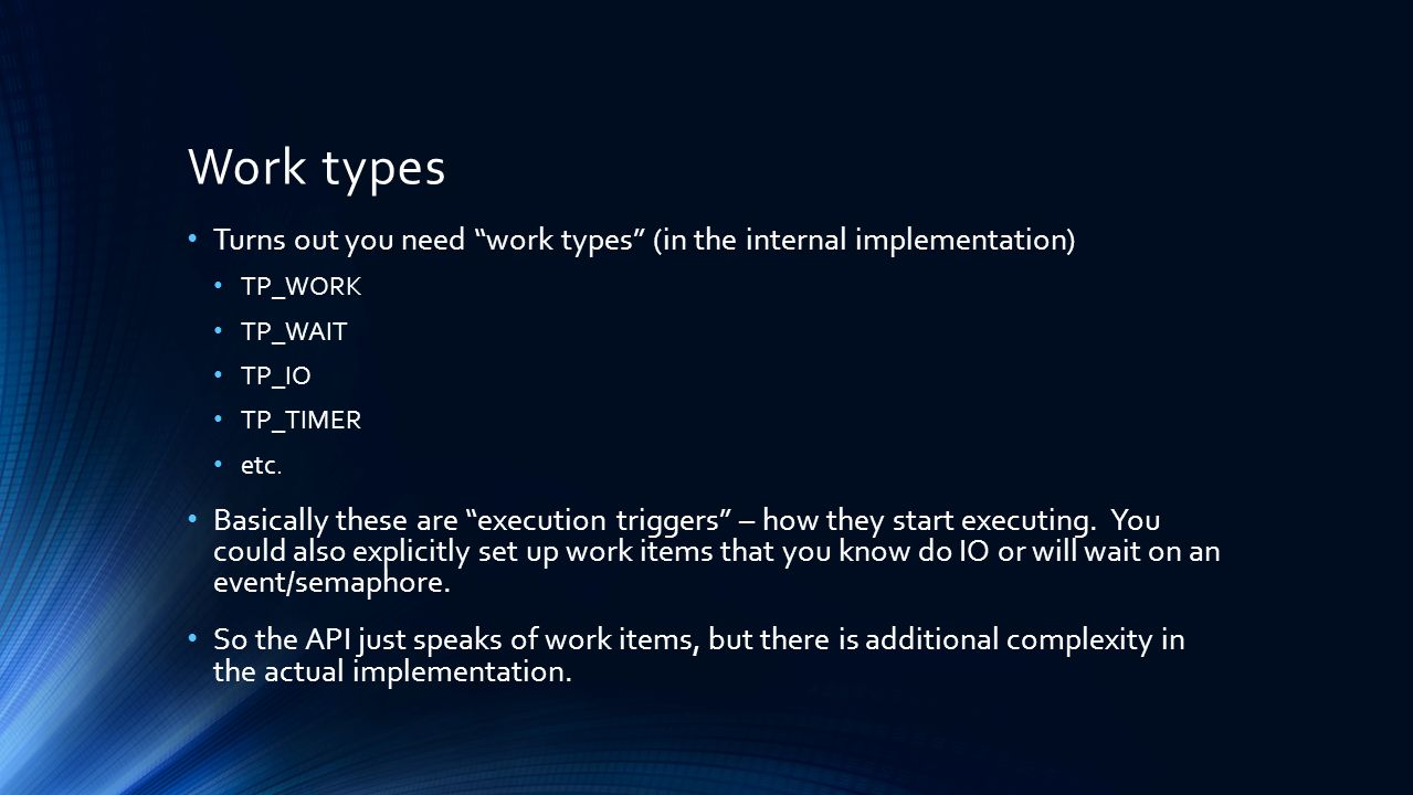 Work types Turns out you need work types (in the internal implementation) TP_WORK TP_WAIT TP_IO TP_TIMER etc.