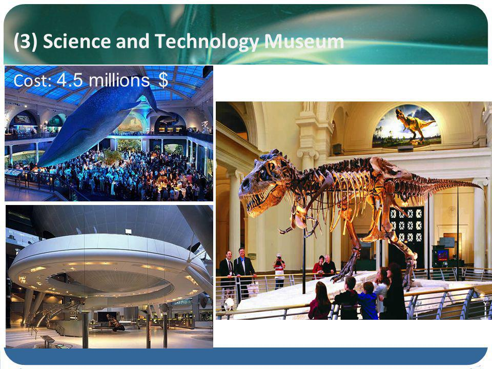(3) Science and Technology Museum Cost: 4.5 millions $