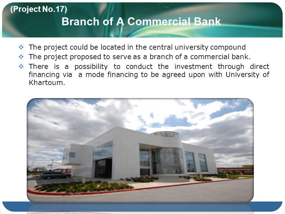 (Project No.17) Branch of A Commercial Bank The project could be located in the central university compound The project proposed to serve as a branch