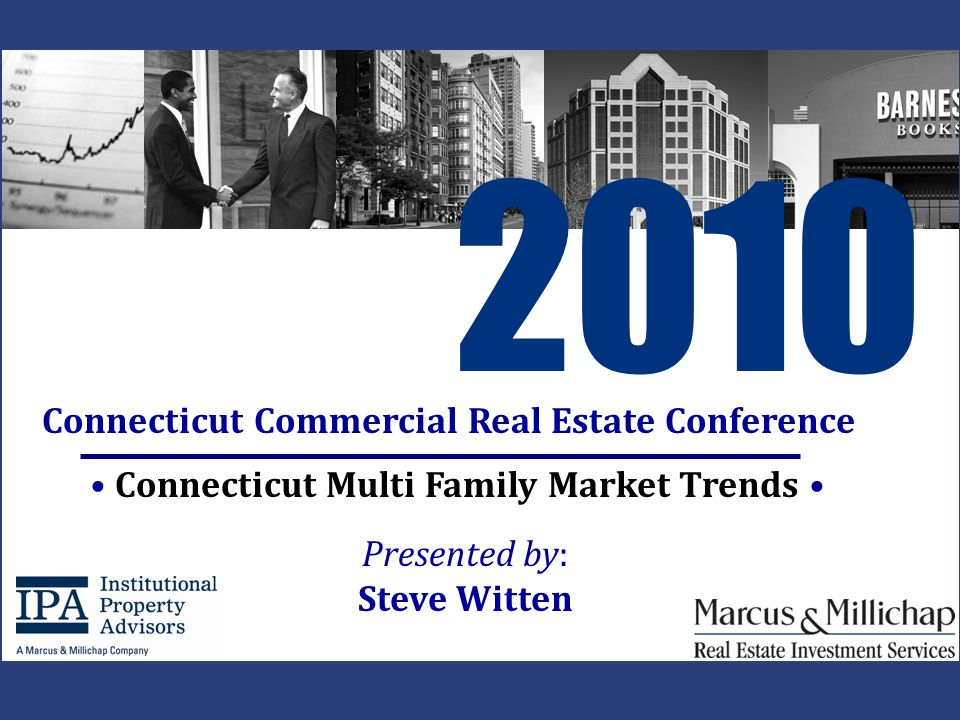 Connecticut Multi Family Market Trends 2010 Connecticut Commercial Real Estate Conference Presented by: Steve Witten