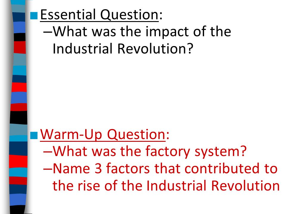 Essential Question: – What was the impact of the Industrial Revolution? Warm-Up Question: – What was the factory system? – Name 3 factors that contrib