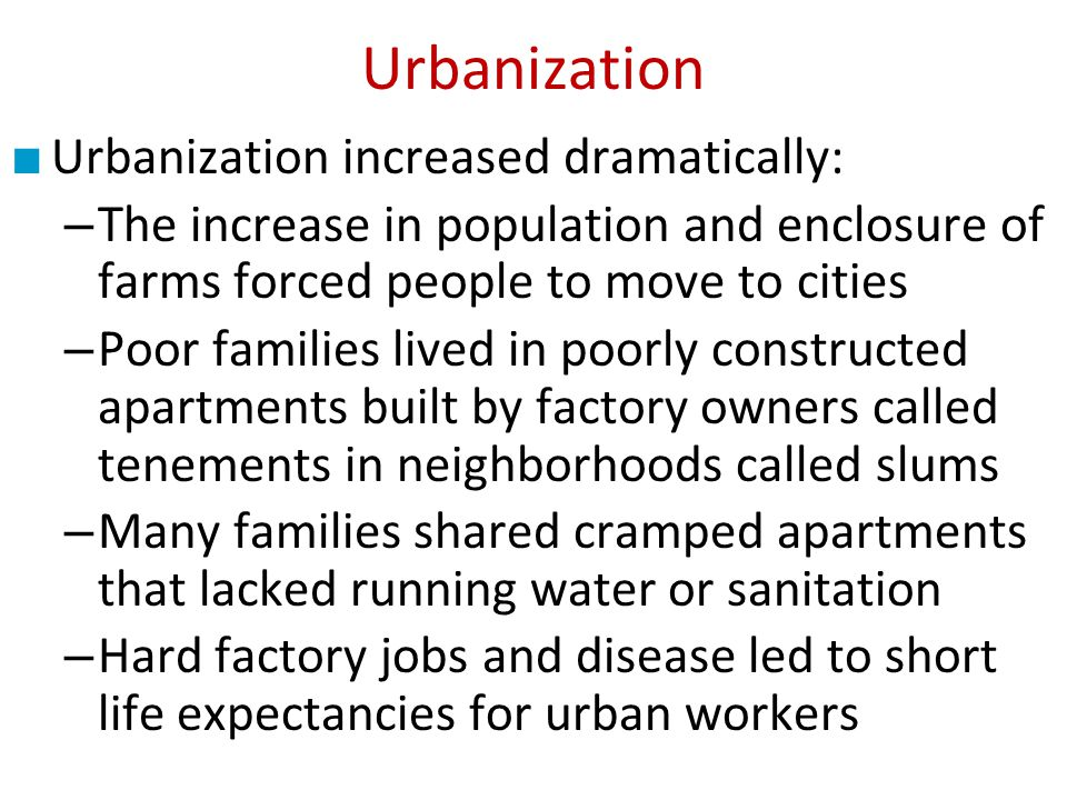 Urbanization increased dramatically: – The increase in population and enclosure of farms forced people to move to cities – Poor families lived in poor