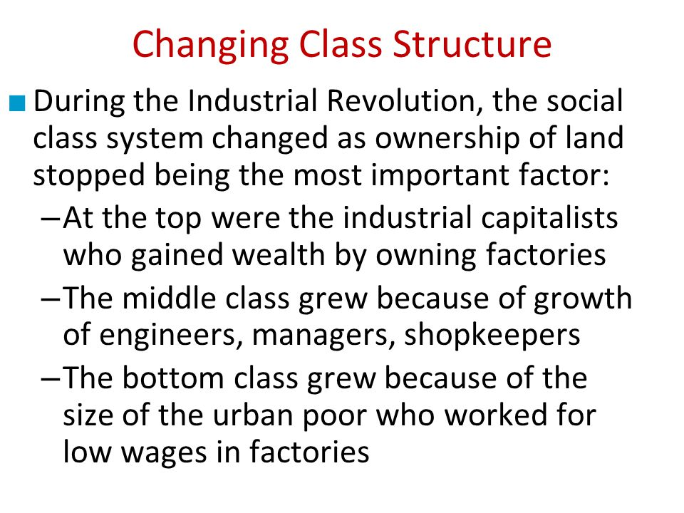 During the Industrial Revolution, the social class system changed as ownership of land stopped being the most important factor: – At the top were the