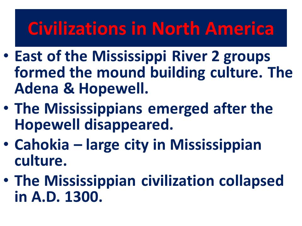 Civilizations in North America East of the Mississippi River 2 groups formed the mound building culture. The Adena & Hopewell. The Mississippians emer