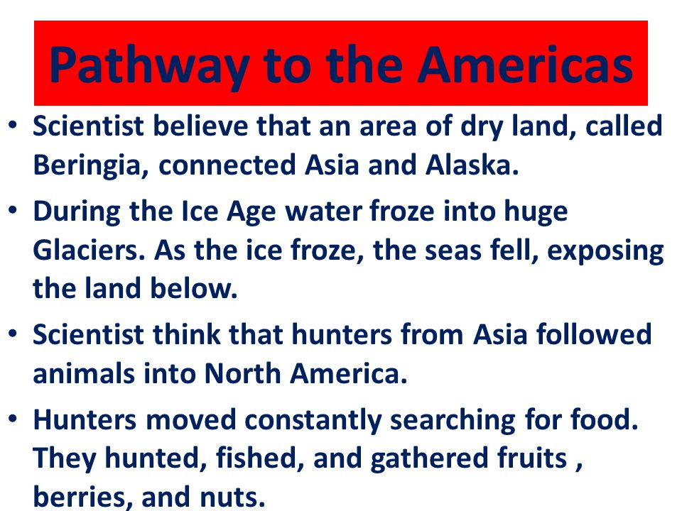 Pathway to the Americas Scientist believe that an area of dry land, called Beringia, connected Asia and Alaska. During the Ice Age water froze into hu