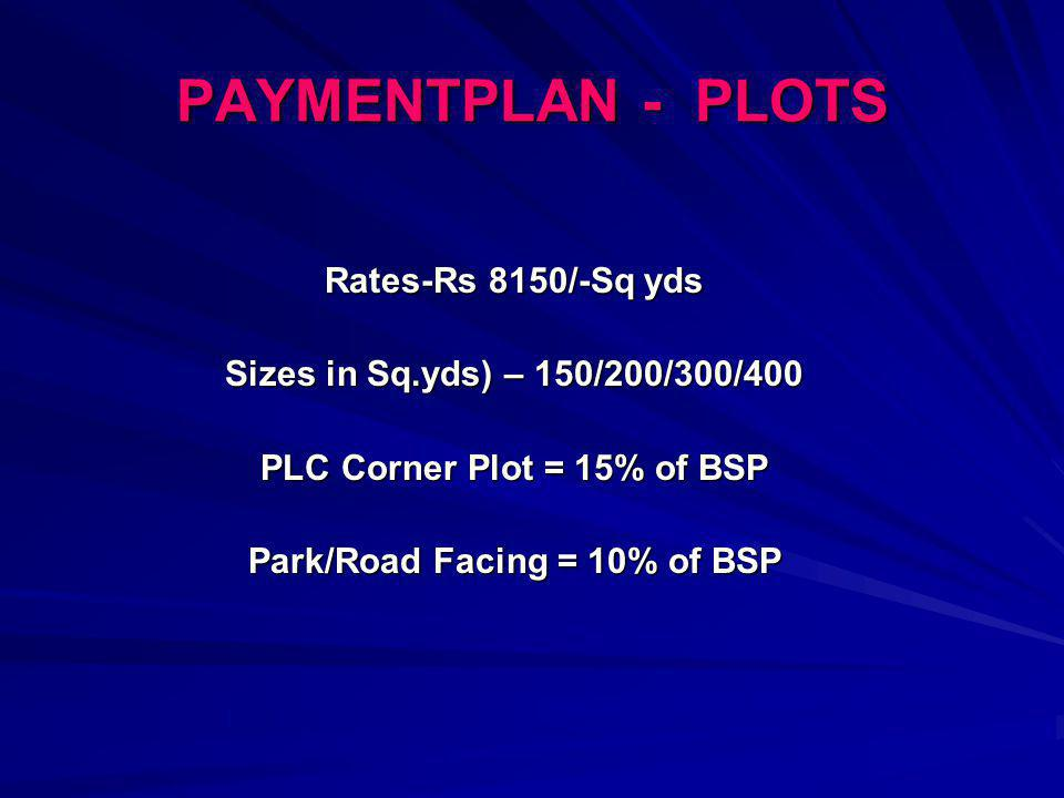 PAYMENTPLAN - PLOTS Rates-Rs 8150/-Sq yds Sizes in Sq.yds) – 150/200/300/400 PLC Corner Plot = 15% of BSP Park/Road Facing = 10% of BSP