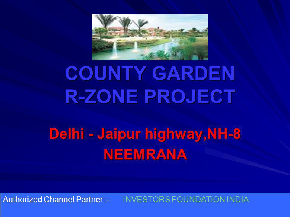 COUNTY GARDEN R-ZONE PROJECT Delhi - Jaipur highway,NH-8 NEEMRANA Authorized Channel Partner :- INVESTORS FOUNDATION INDIA