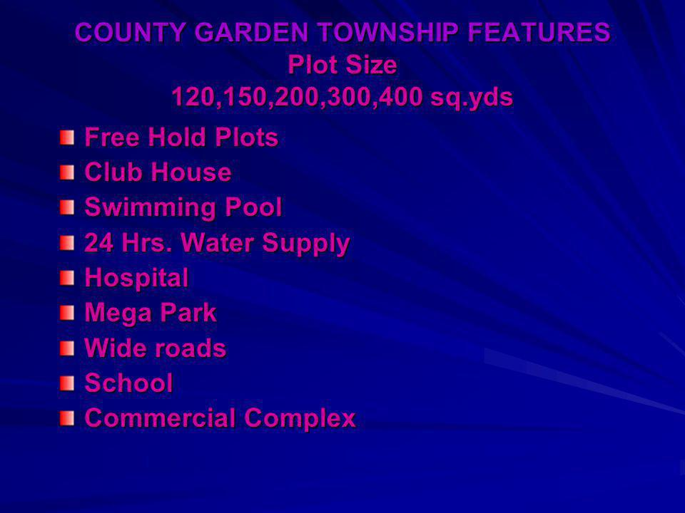 COUNTY GARDEN TOWNSHIP FEATURES Plot Size 120,150,200,300,400 sq.yds Free Hold Plots Club House Swimming Pool 24 Hrs.