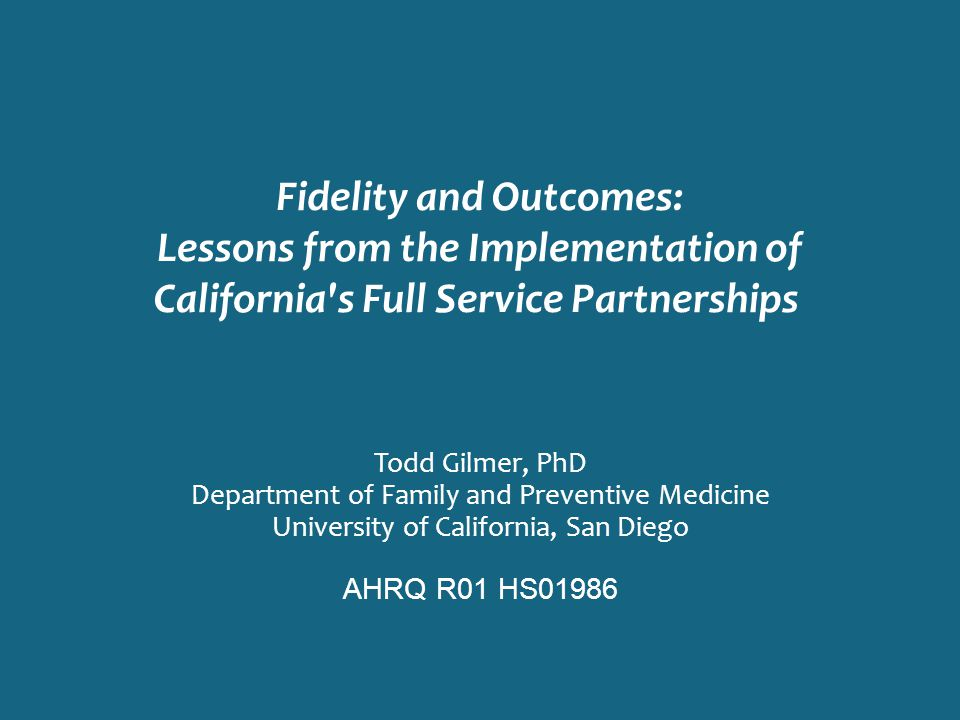 Fidelity and Outcomes: Lessons from the Implementation of California's Full Service Partnerships Todd Gilmer, PhD Department of Family and Preventive