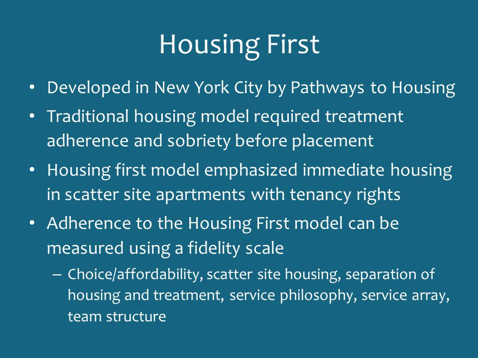 Housing First Developed in New York City by Pathways to Housing Traditional housing model required treatment adherence and sobriety before placement H