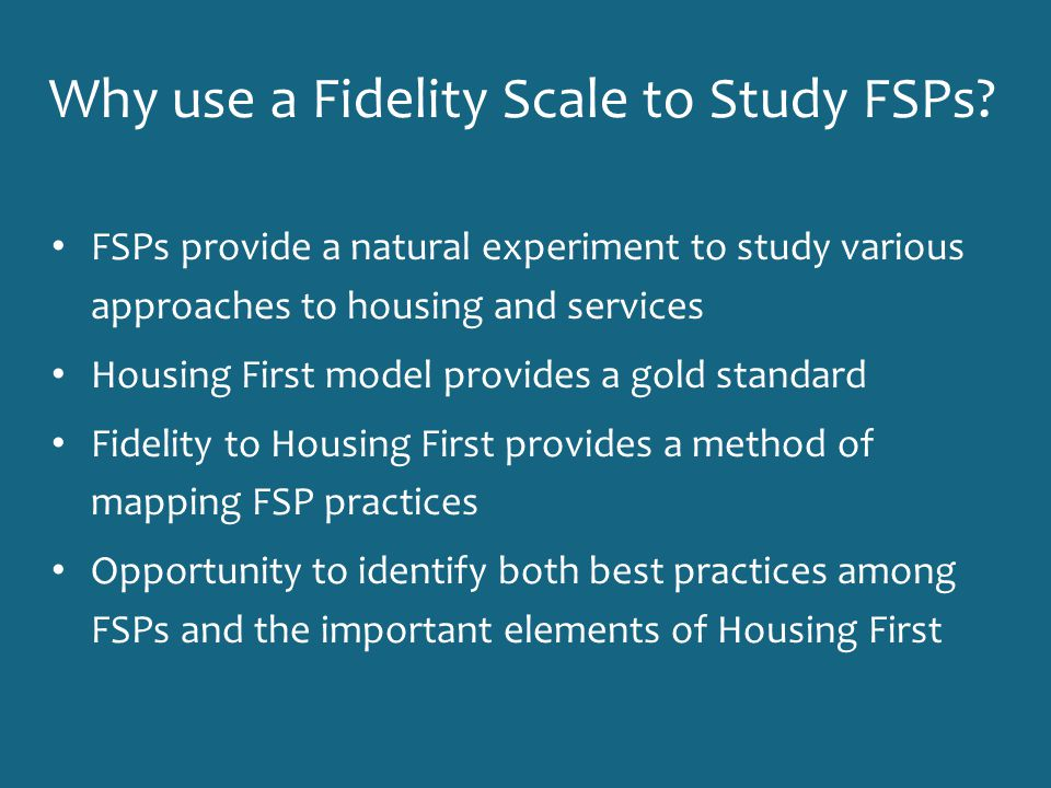 Why use a Fidelity Scale to Study FSPs? FSPs provide a natural experiment to study various approaches to housing and services Housing First model prov