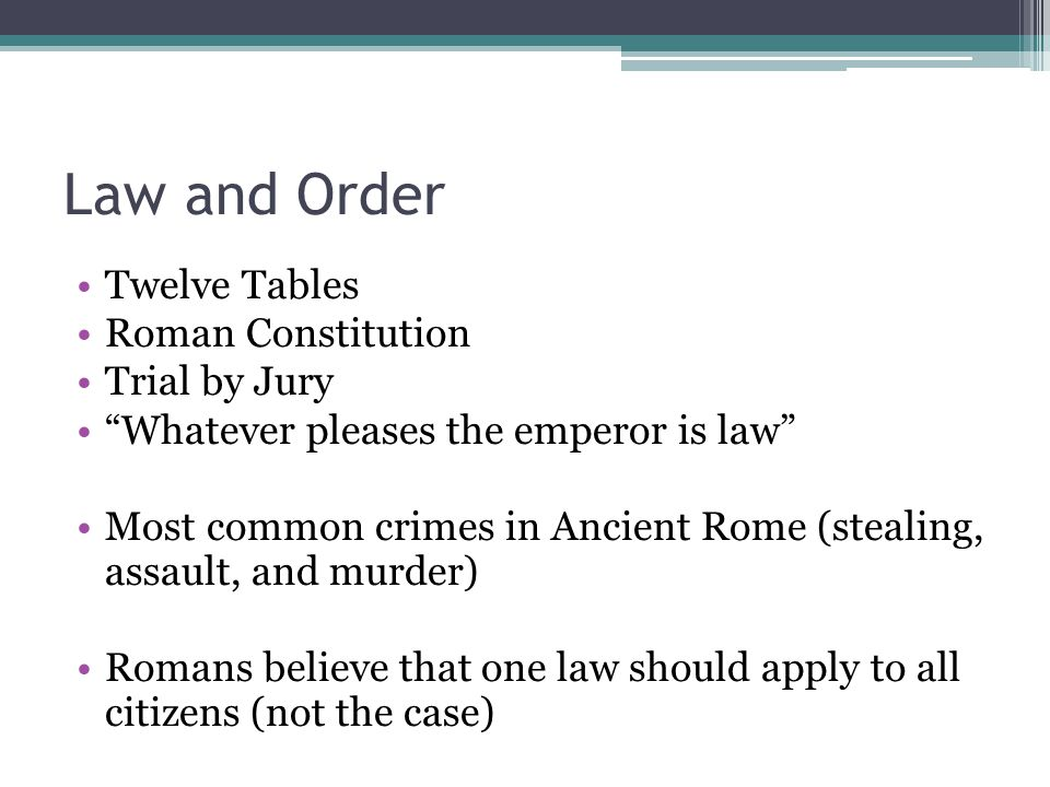 Law and Order Twelve Tables Roman Constitution Trial by Jury Whatever pleases the emperor is law Most common crimes in Ancient Rome (stealing, assault
