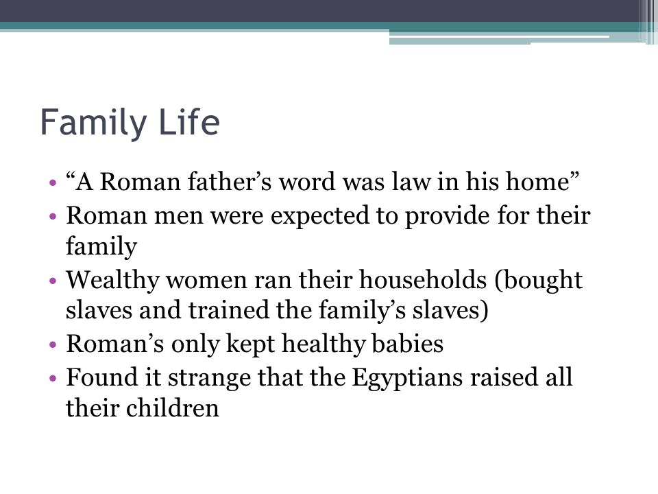 Family Life A Roman fathers word was law in his home Roman men were expected to provide for their family Wealthy women ran their households (bought sl