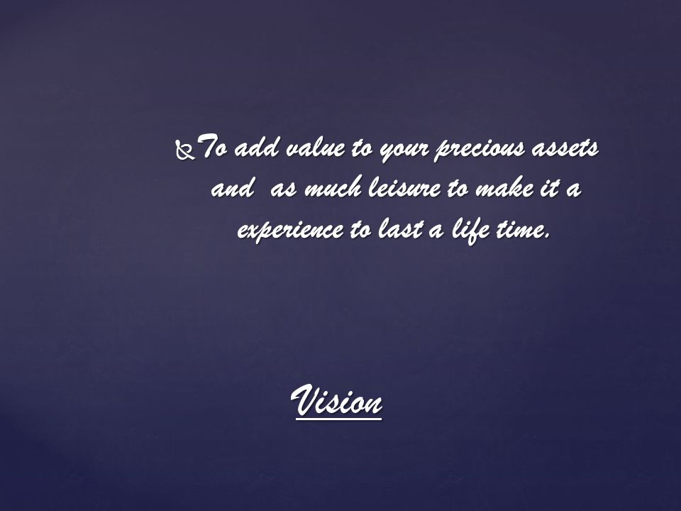 To add value to your precious assets and as much leisure to make it a experience to last a life time. To add value to your precious assets and as much