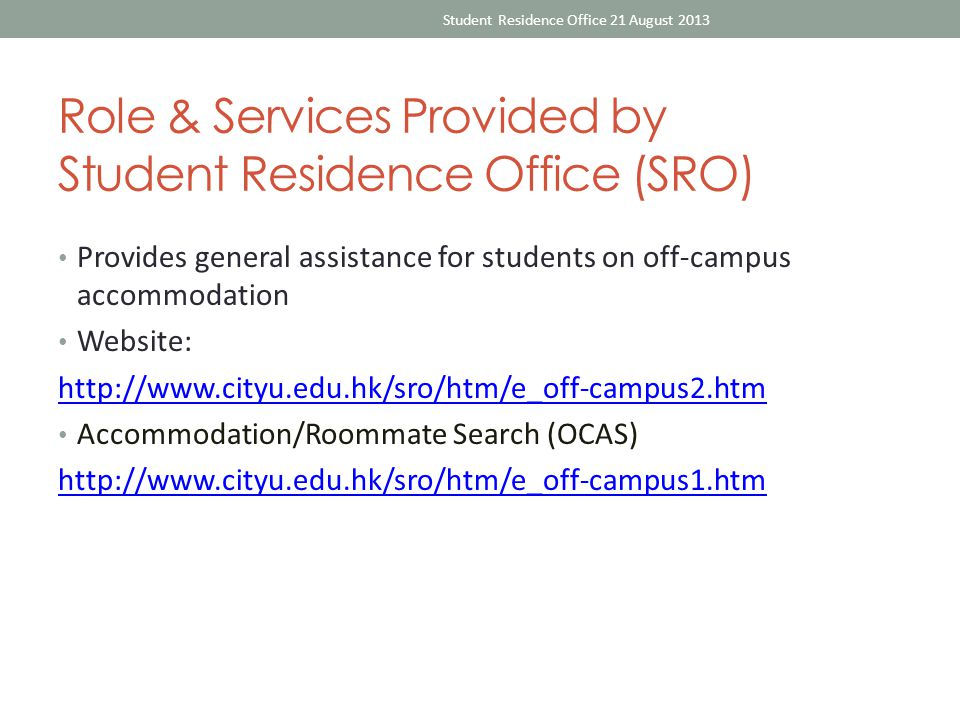 Role & Services Provided by Student Residence Office (SRO) Provides general assistance for students on off-campus accommodation Website: http://www.cityu.edu.hk/sro/htm/e_off-campus2.htm Accommodation/Roommate Search (OCAS) http://www.cityu.edu.hk/sro/htm/e_off-campus1.htm Student Residence Office 21 August 2013