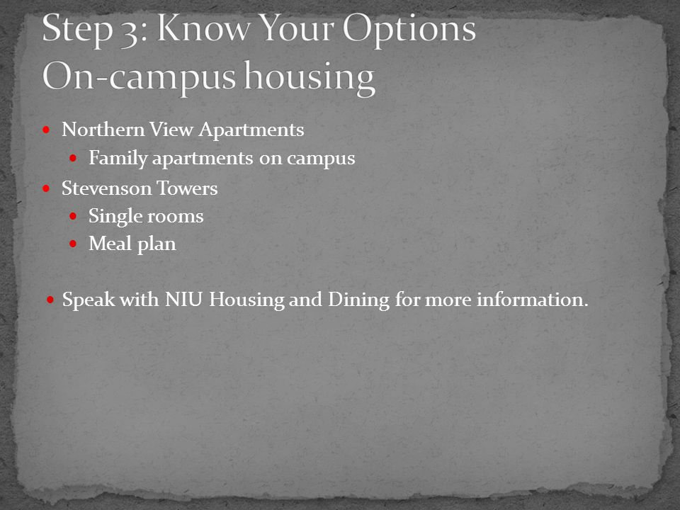 Northern View Apartments Family apartments on campus Stevenson Towers Single rooms Meal plan Speak with NIU Housing and Dining for more information.