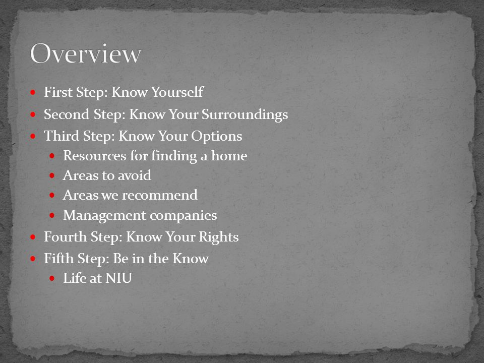 First Step: Know Yourself Second Step: Know Your Surroundings Third Step: Know Your Options Resources for finding a home Areas to avoid Areas we recommend Management companies Fourth Step: Know Your Rights Fifth Step: Be in the Know Life at NIU
